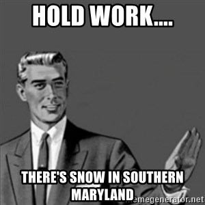 Correction Guy - Hold Work.... There's snow in Southern Maryland