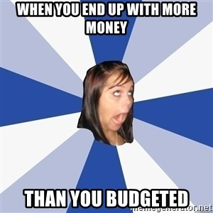 Annoying Facebook Girl - When you end up with more money than you budgeted