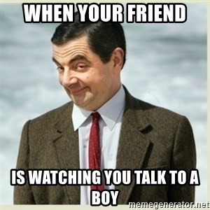 MR bean - when your friend  is watching you talk to a boy