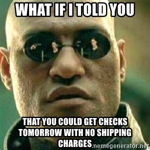 What If I Told You - What if I told you that you could get checks tomorrow with no shipping charges