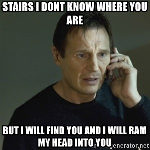 I don't know who you are... - STAIRS I DONT KNOW WHERE YOU ARE BUT I WILL FIND YOU AND I WILL RAM MY HEAD INTO YOU