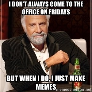 The Most Interesting Man In The World - I don't always come to the office on fridays but when I do, I just make memes
