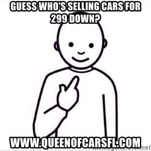 Guess who ? - Guess who's selling cars for 299 down? www.queenofcarsfl.com