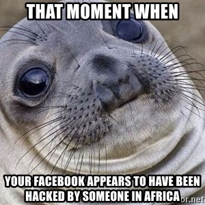 Awkward Moment Seal - that moment when your facebook appears to have been hacked by someone in africa