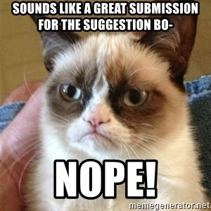 Grumpy Cat  - Sounds like a great submission for the suggestion bo- NOPE!