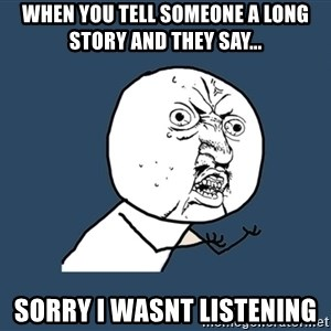 Y U No - When you tell someone a long story and they say... sorry i wasnt listening