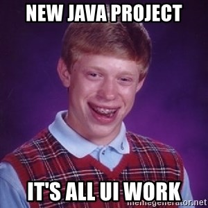 Bad Luck Brian - New java project It's all UI work