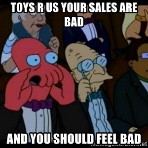 You should Feel Bad - toys r us your sales are bad and you should feel bad