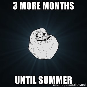 Forever Alone - 3 more months  until summer