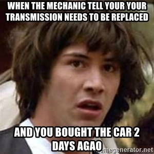 Conspiracy Keanu - When the mechanic tell your your transmission needs to be replaced and you bought the car 2 days agao