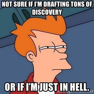 Futurama Fry - Not sure if I'm drafting tons of discovery Or if I'm just in hell.