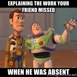 Buzz lightyear meme fixd - Explaining the work your friend missed when he was absent