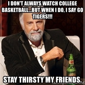 The Most Interesting Man In The World - I don't always watch college basketball...but when I do, I say GO TIGERS!!! Stay thirsty my friends.