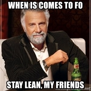The Most Interesting Man In The World - When is comes to FO stay lean, my friends