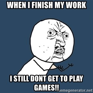 Y U No - when i finish my work i still dont get to play games!!