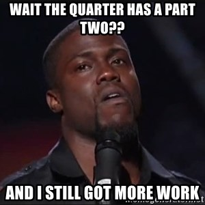 Kevin Hart Face - wait the quarter has a part two?? and i still got more work