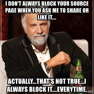 The Most Interesting Man In The World - I don't always block your source page when you ask me to share or like it.... Actually...that's not true...I always block it....everytime.