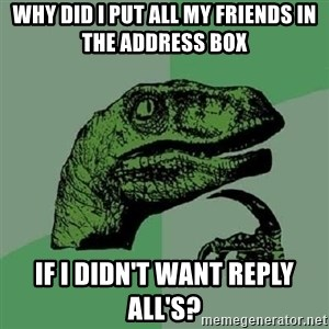 Philosoraptor - Why did I put all my friends in the address box If I didn't want reply all's?