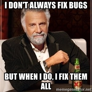 The Most Interesting Man In The World - I don't always fix bugs But when I do, I fix them all