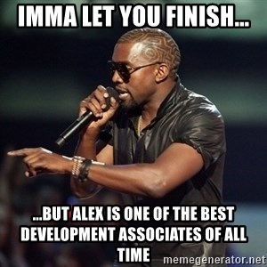 Kanye - Imma let you finish... ...but alex is one of the best development associates of all time