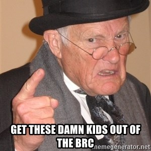 Angry Old Man - Get these damn kids out of the BRC