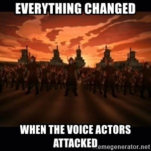 until the fire nation attacked. - Everything changed when the voice actors attacked