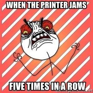 iHate - WHEN THE PRINTER JAMS  FIVE TIMES IN A ROW