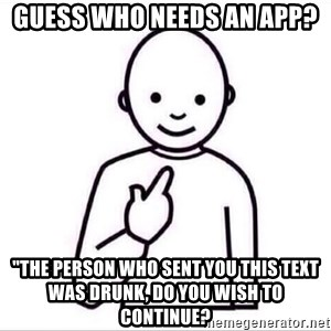 """Guess who ? - Guess Who Needs an App? """"the person who sent you this text was drunk, do you wish to continue?"""