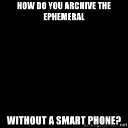 Blank Black - How do you archive the ephemeral without a smart phone?
