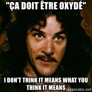 You keep using that word, I don't think it means what you think it means - ''ça doit être oxydé'' i don't think it means what you think it means