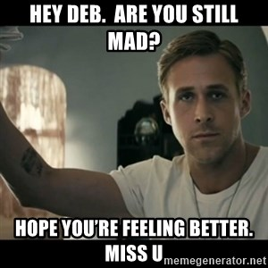 ryan gosling hey girl - Hey Deb.  Are you still mad? Hope you're feeling better.  Miss u