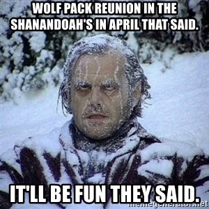 Frozen Jack - Wolf Pack reunion in the Shanandoah's in April that said. It'll be fun they said.