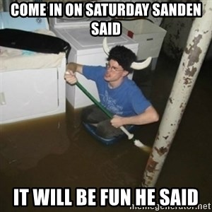 it'll be fun they say - Come in on saturday sanden said it will be fun he said