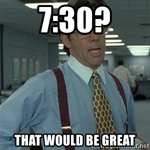 Office Space Boss - 7:30? That would be great