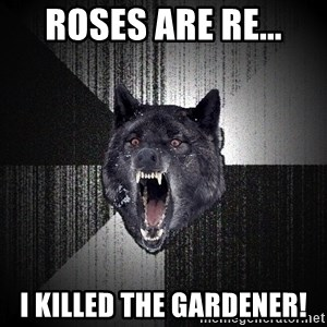 Insanity Wolf - Roses are re... I killed the gardener!