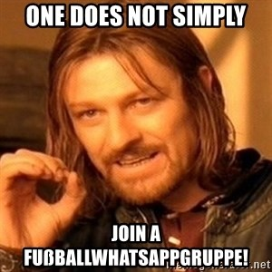 One Does Not Simply - one does not simply join a fußballwhatsappgruppe!