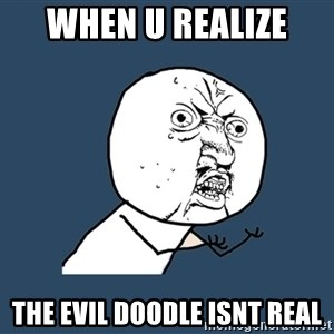 Y U No - when u realize  the evil doodle isnt real