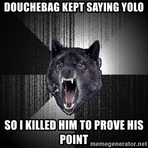 Insanity Wolf - Douchebag kept saying YOLO So I killed him to prove his point