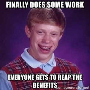 Bad Luck Brian - finally does some work everyone gets to reap the benefits