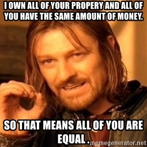 One Does Not Simply - I own all of your propery and all of you have the same amount of money. SO that means all of you are equal .