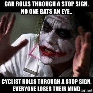 joker mind loss - Car rolls through a stop sign, no one bats an eye.. Cyclist rolls through a stop sign, everyone loses their mind