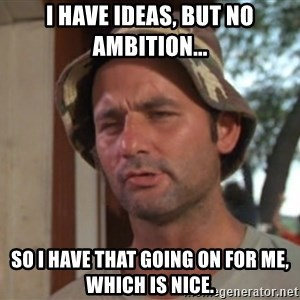 So I got that going on for me, which is nice - I have ideas, but no ambition... So I have that going on for me, which is nice.