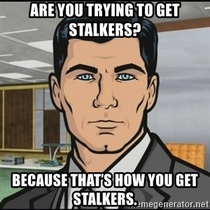 Archer - Are you trying to get stalkers? Because that's how you get stalkers.