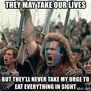 Brave Heart Freedom - They may take our lives But they'll never take my urge to eat everything in sight