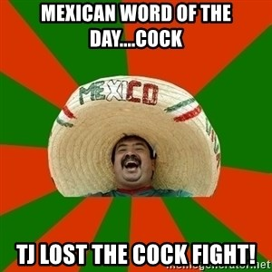 Successful Mexican - Mexican word of the day....cock TJ lost the cock fight!
