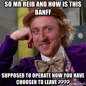 Willy Wonka - So Mr Reid And How Is This Banff Supposed To Operate Now You Have Choosen To Leave ????