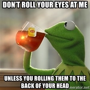 Kermit The Frog Drinking Tea - Don't roll your eyes at me Unless you rolling them to the back of your head