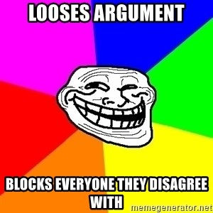 Trollface - LOOSES ARGUMENT BLOCKS EVERYONE THEY DISAGREE WITH