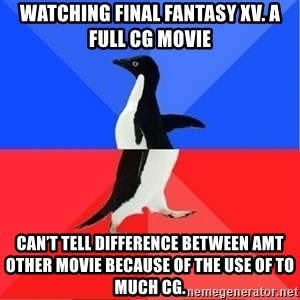 Socially Awkward to Awesome Penguin - Watching Final Fantasy XV. A full CG movie Can't tell difference between amt other movie because of the use of to much CG.