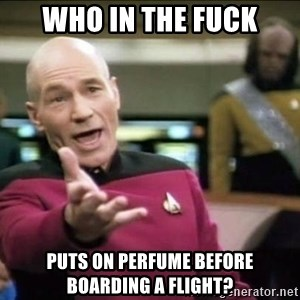 Why the fuck - Who in the fuck Puts on perfume before boarding a flight?